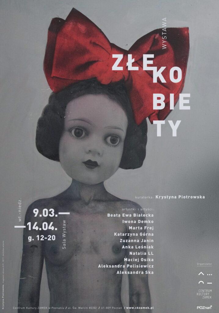 Zdjęcie przedstawia plakat wystawy, którego motywem głównym jest jedna z prac. Jest to nagie popiersie kobiety z głową porcelanowej lalki z dużą, czerwoną kokardą na ciemnych włosach. W środkowej i dolnej części plakatu znajdują się nazwiska kuratorki, artystek i artystów, daty, godziny i miejsce ekspozycji, natomiast w prawym, dolnym rogu logo Centrum Kultury ZAMEK. W górnej, prawej części druku znajduje się podzielony na sylaby tytuł wystawy. Plakat utrzymany jest w szarościach, liternictwo jest białe.
